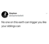 Stephen, Earth, and Humans of Tumblr: Stephen  @stephenkellett  No one on this earth can trigger you like  your siblings can