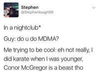 @awfulbanter is too funny 😂😂😂: Stephen  @Stephenlough95  In a nightclub*  Guy: do u do MDMA?  Me trying to be cool: eh not really, I  did karate when was younger,  Conor McGregor is a beast tho @awfulbanter is too funny 😂😂😂