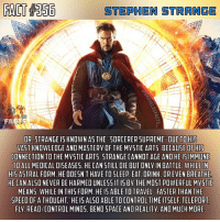 "Definitely, Doctor, and Memes: STEPHEN STRANGE  FA  DR. STRANGE I5 KNOWN AS THE ""5ORCERER DUE TO HIS  VAST KNOWLEDGE AND MASTERY OF THE MYSTIC ARTS. BECAUSE OF HIS  CONNECTION TO THE MYSTIC ARTS. STRANGE CANNOT AGE AND HE I5IMMUNE  TO ALL MEDICAL DISEASES. HE CAN STILL DIE BUT ONLY IN BATTLE. WHILE IN  HIS ASTRAL FORM, HE DOESN'T HAVE TO SLEEP EAT, DRINK, OR EVEN BREATHE  HE CAN ALSO NEVER BE HARMED UNLESS IT IS BY THE MOST POWERFUL MYSTIC  MEANS. WHILE IN THIS FORM. HE IS ABLE TO TRAVEL ""FASTER THAN THE  SPEED OF A THOUGHT HE IS ALSO ABLE TO CONTROL TIME ITSELF TELEPORT  FLY. READ/CONTROL MINDS. BEND SPACE AND REALITY. AND MUCH MORE  UPREME"" Strange is so underrated when in reality he could kill everyone within half a second. Strange has stated that he ""could kill a mortal with a twitch of a finger."" That's some power right there. I hope he gets more recognition in Infinity War.👌🏼 - QOTD: What would you rate the Doctor Strange movie? Comment below!💥⬇️ - AOTD: I didn't see it in theaters but I did see it on a website. While I will admit that it's not the best of MCU films, it's definitely good. The plot, action sequences, visuals, CGI, and everything were great. This movie definitely has the best visuals of any movie I've seen. I would rate it a solid 8.3-10.👍🏼 - doctorstrange stephenstrange drstrange sorcerersupreme marvel marvelcomics marveluniverse marvelcinematicuniverse marvelentertainment marvelstudios mcu marveldcfacts_"