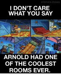 Zhang: STEPHEN ZHANG  I DON'T CARE  WHAT YOU SAY  ARNOLD HAD ONE  OF THE COOLEST  ROOMS EVER.