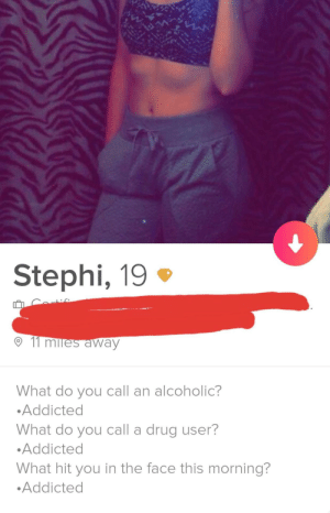 Addicted, Alcoholic, and Drug: Stephi, 19  11  away  What do you call an alcoholic?  Addicted  What do you call a drug user?  Addicted  What hit you in the face this morning?  Addicted Took me longer than I care to admit