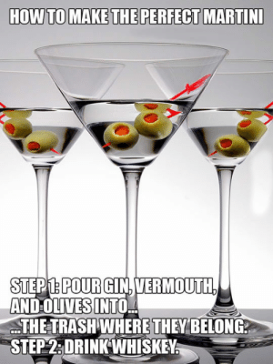 laughoutloud-club:  Make The Perfect Martini: STEPM.POURGIN.VERMOUTH  AND OLIVES INTO,  THE TRASH WHERE THEY BELONG  STEP2:DRINKWHISKEY laughoutloud-club:  Make The Perfect Martini
