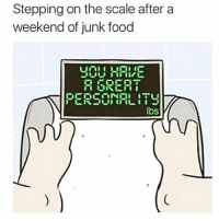 SarcasmOnly: Stepping on the scale after a  weekend of junk food  30U HRE  PERSONALITY  lbs SarcasmOnly