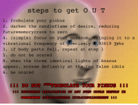 idols: steps to get OUT  1. frobulate your pinkus  2. darken the candleflame of desire, reducing  futurememorycrave to zero  4. (simple) focus on you  vibrational frequency of precisely 8.93819 3yhz  3. if body parts fell, repeat at step 1  5. do not be scared  8. when the three identical lights of Azanus  appear, scream defiantly at the two false idols  6. be scared  r qu  assum, -bringing it to a  !!! DO NOT OVERFROBULATE YOUR PINKUS 0 !  880 INCORRECT APPLICATION OF ANY STEP COULD RESULT IN  PERMENANT CONSCIOUSNESS CYCLOIMPRISONMENT 880