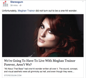 """Target, Tumblr, and Blog: Stereogum  39 mins  Unfortunately, Meghan Trainor did not turn out to be a one-hit wonder.  We're Going To Have To Live With Meghan Trainor  Forever, Aren't We?  """"All About That Bass"""" had one-hit wonder written all over it. The sound, concept,  STEREOGUM.COM kristenwiiggle:  i ghostwrote this"""