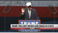 "Fbi, Hillary Clinton, and Memes: STERLING HEIGHTS, MI  T R U M P  TRUMP: YOU CAN'T REVIEW 650K EMAILS IN 8 DAYS  ALERT  MAK AMERICA GREAT AGAINI ""You can't review 650,000 new emails in 8 days.""  Donald J. Trump reacted to the FBI's decision on the latest review of Clinton emails, saying Hillary Clinton is being protected by a ""totally rigged system.""  MR"