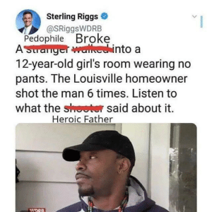 sterling: Sterling Riggs  @SRiggsWDRB  Pedophile Broke  AStranger walhechinto a  12-year-old girl's room wearing no  pants. The Louisville homeowner  shot the man 6 times. Listen to  what the shoeter said about it  Heroic Father  WDRB