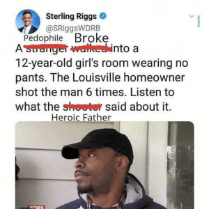 This is just fucking ridiculous: Sterling Riggs  @SRiggsWDRB  Pedophile Broke  ASuranger walechinto a  12-year-old girl's room wearing no  pants. The Louisville homeowner  shot the man 6 times. Listen to  what the shoeter said about it  Heroic Father  MIDRB This is just fucking ridiculous