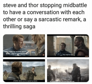 : steve and thor stopping midbattle  to have a conversation with each  other or say a sarcastic remark, a  thrilling saga  You ready for another bout?  What, you're gotting sleepy?  You had to ask  (THOR): Notice you've copied my beard  No. nogiveme that You have the ittle one.