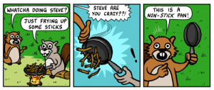 awful and old memes (11): STEVE ARE  YOU CRAZY??!  WHATCHA DOING STEVE?  THIS IS A  NON-STICK PAN!  JUST FRYING UP  SOME STICKS awful and old memes (11)