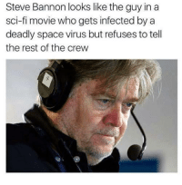 """Memes, Http, and Movie: Steve Bannon looks like the guy in a  sci-fi movie who gets infected by a  deadly space virus but refuses to tell  the rest of the crew <p>What are your professional opinions on Steve Bannon memes? Should I invest? via /r/MemeEconomy <a href=""""http://ift.tt/2nWcJaX"""">http://ift.tt/2nWcJaX</a></p>"""