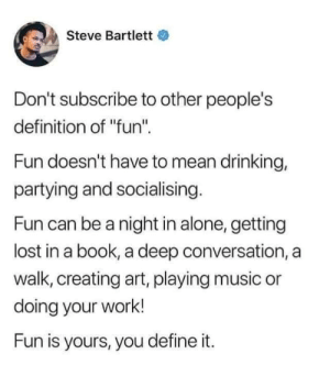 "Fun is fun, not fun: Steve Bartlett  Don't subscribe to other people's  definition of ""fun""  Fun doesn't have to mean drinking,  partying and socialising.  Fun can be a night in alone, getting  lost in a book, a deep conversation, a  walk, creating art, playing music or  doing your work!  Fun is yours, you define it. Fun is fun, not fun"