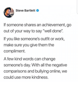 "Its small things like this that can literally turn a persons day around: Steve Bartlett  If someone shares an achievement, go  out of your way to say ""well done""  If you like someone's outfit or work,  make sure you give them the  compliment.  A few kind words can change  someone's day. With all the negative  comparisons and bullying online, we  could use more kindness. Its small things like this that can literally turn a persons day around"