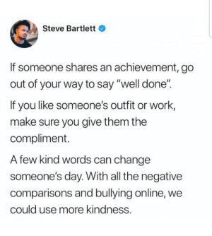 "So wholesome: Steve Bartlett  If someone shares an achievement, go  out of your way to say ""well done""  If you like someone's outfit or work,  make sure you give them the  compliment.  A few kind words can change  someone's day. With all the negative  comparisons and bullying online, we  could use more kindness. So wholesome"