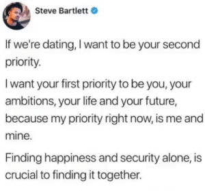 Being Alone, Dating, and Future: Steve Bartlett  If we're dating, I want to be your second  priority.  I want your first priority to be you, your  ambitions, your life and your future,  because my priority right now, is me and  mine.  Finding happiness and security alone, is  crucial to finding it together. A whole damn mouthful 👏🏾👏🏾👏🏾👏🏾