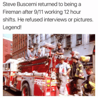 True story....Just one of the heroes.... 911: Steve Buscemi returned to being a  Fireman after 9/11 working 12 hour  shifts. He refused interviews or pictures.  Legend! True story....Just one of the heroes.... 911