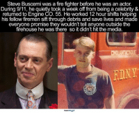 Just 1 more reason why he's amazing 🙏🏼 agreed?: Steve Buscemi was a fire fighter before he was an actor.  During 9/11, he quietly took a week off from being a celebrity &  returned to Engine CO. 55. He worked 12 hour shifts helping  his fellow firemen sift through debris and save lives and made  everyone promise they wouldn't tell anyone outside the  firehouse he was there so it didn't hit the media.  RDNY Just 1 more reason why he's amazing 🙏🏼 agreed?