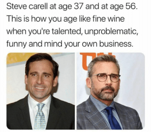 So fine like wine.: Steve carell at age 37 and at age 56.  This is how you age like tine wine  when you're talented, unproblematic,  funny and mind your own business. So fine like wine.