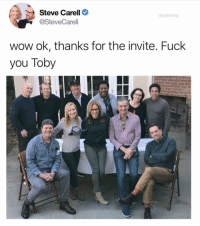 "Fuck You, Funny, and Steve Carell: Steve Carell C  @SteveCarell  drgrayfang  wow ok, thanks for the invite. Fuck  you Toby ""If I had a gun with 2 bullets and I was in a room with Hitler, Bin Laden and Toby, I would shoot Toby twice."" @drgrayfang"