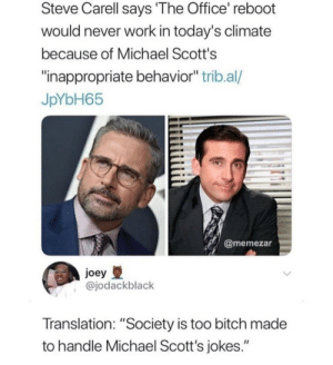 "The sad truth by dufosho MORE MEMES: Steve Carell says 'The Office reboot  would never work in today's climate  because of Michael Scott's  inappropriate behavior"" trib.al/  JpYbH65  @memezar  joey  @jodackblack  Translation: ""Society is too bitch made  to handle Michael Scott's jokes."" The sad truth by dufosho MORE MEMES"