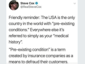 "History, World, and Usa: Steve Cox  @RealSteveCox  Friendly reminder: The USA is the only  country in the world with ""pre-existing  conditions."" Everywhere else it's  referred to simply as your ""medical  history""  Pre-existing condition"" is a term  created by insurance companies as a  means to defraud their customers Pre-existing conditions"
