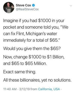 """cox: Steve Cox  @RealSteveCox  WA  Imagine if you had $1000 in your  pocket and someone told you, """"We  can fix Flint, Michigan's water  immediately for a total of $65.""""  Would you give them the $65?  Now, change $1000 to $1 Billion,  and $65 to $65 Million.  Exact same thing  All these billionaires, yet no solutions.  11:40 AM 3/12/19 from California, USA"""
