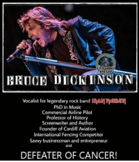 Happy birthday Bruce 🤘🏻 schoolofmetal: STEVE HARRBS  BRUCE DIOKINSON  Vocalist for legendary rock band IRA  PhD in Music  Commercial Airline Pilot  Professor of History  Screenwriter and Author  Founder of Cardiff Aviation  International Fencing Competitor  Savvy businessman and entrepreneur  and  DEFEATER OF CANCER! Happy birthday Bruce 🤘🏻 schoolofmetal