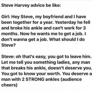 Y'all too much💀: Steve Harvey advice be like:  Girl: Hey Steve, my boyfriend and I have  been together for a year. Yesterday he fell  and broke his ankle and can't work for 3  months. Now he wants me to get a job. I  don't wanna get a job. What should I do  Steve?  Steve: oh that's easy, you got to leave him.  Let me tell you something ladies, any man  that breaks his ankle, doesn't deserve you.  You got to know your worth. You deserve a  man with 2 STRONG ankles (audience  cheers) Y'all too much💀
