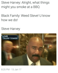 Bad, Blackpeopletwitter, and Family: Steve  Harvey:  Alright,  what  things  might you smoke at a BBQ  Black Family: Weed Steve! U know  how we do!  Steve Harvey  LIVE  TRUMP TOWER  8:25 PM 13 Jan 17 God damnit Yall. Stop makin us look bad #meme #funny #blackpeopletwitter #lmao