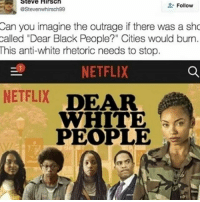 """White people😤 Follow my main! 💐guns_are_fun_💐 - ✨Tags your friends ✨ - - ❤️🇺🇸🙏🏻 politicians racist gop conservative republican liberal democrat libertarian Trump christian feminism atheism Sanders Clinton America patriot muslim bible religion quran lgbt government BLM abortion traditional capitalism makeamericagreatagain maga president alllivesmatter: Steve Hirsch  Follow  estevenwhirsch99  Can you imagine the outrage if there was a sho  called """"Dear Black People?"""" Cities would burn.  This anti-white rhetoric needs to stop.  NETFLIX  NETFLIX  DEAR  WHITE  PEOPLE White people😤 Follow my main! 💐guns_are_fun_💐 - ✨Tags your friends ✨ - - ❤️🇺🇸🙏🏻 politicians racist gop conservative republican liberal democrat libertarian Trump christian feminism atheism Sanders Clinton America patriot muslim bible religion quran lgbt government BLM abortion traditional capitalism makeamericagreatagain maga president alllivesmatter"""