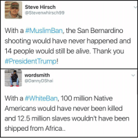 Native American, Dank Memes, and San Bernardino: Steve Hirsch  @Steven whirsch99  With a  #MuslimBan, the San Bernardino  shooting would have never happened and  14 people would still be alive. Thank you  #President Trump!  wordsmith  With a  #WhiteBan, 100 million Native  Americans would have never been killed  and 12.5 million slaves wouldn't have been  shipped from Africa. ...