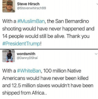 Memes, Native American, and 🤖: Steve Hirsch  Stevenwhirsch99  With a #Muslim Ban, the San Bernardino  shooting would have never happened and  14 people would still be alive. Thank you  #President Trump!  wordsmith  ann  DShai  With a  #WhiteBan, 100 million Native  Americans would have never been killed  and 12.5 million slaves wouldn't have been  shipped from Africa.. Too real 💯🐸☕ MuslimBan NoMuslimBan NoWallNoBan HereToStay