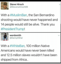 Muslim, Native American, and San Bernardino: Steve Hirsch  @Stevenwhirsch99  With a  #MuslimBan, the San Bernardino  shooting would have never happened and  14 people would still be alive. Thank you  #President Trump!  wordsmith  Danny DShai  With a  #WhiteBan, 100 million Native  Americans would have never been killed  and 12.5 million slaves wouldn't have been  shipped from Africa..