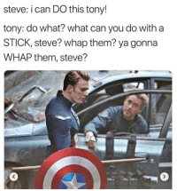 you get whapped? walk it off: steve: i can DO this tony!  tony: do what? what can you do with a  STICK, steve? whap them? ya gonna  WHAP them, steve? you get whapped? walk it off