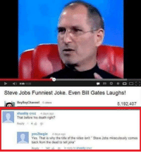 "funniest joke: Steve Jobs Funniest Joke. Even Bill Gates Laughs!  Boy Boy Channel  5 videos  5,192,407  shastity cruz  4 days ago  That before his death right?  Reply 4  you2begin 4 days ago  Yes, That is why the title of the video isnt Steve Jobs miraculously comes  back from the dead to tell joke""  in reply to shastty cruz  Reply  141"