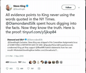 Facts, Fire, and Huh: Steve King  @SteveKinglA  Follow  All evidence points to King never using the  words quoted in the NY Times.  @DiamondandSilk spent hours digging into  the facts. Now they know the truth. Here is  the proof: tinyurl.com/y5jkxp8*4  Diamond and Silk@DiamondandSilk  .@SteveKingIA Exclusive. Steve King was stripped of his Committee Assignments bcuz  of SOMETHING A REPORTER SAID HE SAID. @SpeakerPelosi @HouseDemocrats  condemned King yet they support @lhanMN hateful statements from her own  mouth! #Re.nstateSteveKingNow twitter.com/i/broadcasts/1..  2:11 PM-7 Mar 2019  409 Retweets 707 Likes ed  9972  409  707 It's official. Steve King is not a white supremacist. He was set up by the liberal media. How do we know? Noted fact checkers and tap dancers Diamond and Silk using their intellectual prowess have cleared him.  Here are some Diamond and Silk quotes (seriously):  On Dems seeking Trump's tax returns:  Well here's some news where it looks like Congress doesn't have a clue. Congress. Uh huh. Uh huh. That's right. Uh huh. Hm. Uh huh. Uh huh. That's right. Hm. Hm. That's right. Uh huh. Uh huh. That's right. Uh huh [x2] That's right. Hm.  Silk on Trump walking away from NK summit:   Uh huh. Well. Uh huh. Mhm. Hm. Uh huh. That's right. Uh huh. Uh huh. That's right. No deal. Mhm.  On Cohen:  Liar, liar, pants on fire. Uh huh. Uh huh. HUH. Uh huh. That's what he said. Come in Michael. Uh huh. Uh huh. Uh huh. LIAR.  On Chirlane McCray:   Money, money, money, MONEY. Uh huh. WHA. Uh huh [x2] Whaat?! Uh huh. None of that. Uh huh [x5] squeak [x2] No accountant?! That's right. Uh huh. That's right. Check. Check. [check mark hand signal repeatedly] Check. Where's it at? Uh huh. Hm. Down the drain.  Checkmate Libtards