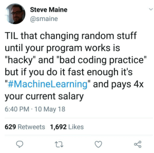 "Bad, How To, and Maine: Steve Maine  @smaine  TIL that changing random stuff  until your program works is  ""hacky"" and ""bad coding practice""  but if you do it fast enough its  #MachineLearning"" and pays 4x  your current salary  6:40 PM 10 May 18  629 Retweets 1,692 Likes I just need to learn how to get faster"