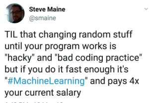 "It all depends on how you do it!!: Steve Maine  @smaine  TIL that changing random stuff  until your program works is  ""hacky"" and ""bad coding practice""  but if you do it fast enough it's  ""#MachineLearning"" and pays 4x  your current salary It all depends on how you do it!!"