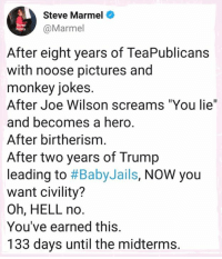 "Instagram, Jokes, and Monkey: Steve Marmel  @Marmel  After eight years of TeaPublicans  with noose pictures and  monkey jokes  After Joe Wilson screams ""You lie""  and becomes a hero  After birtherism  After two years of Trump  leading to #BabyJails, NOW you  want civility?  Oh, HELL no.  You've earned this.  133 days until the midterms. Steve Marmel  #HateLiberalsBiteMe  www.instagram.com/hateliberalsbiteme"