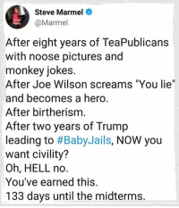 """Jokes, Monkey, and Pictures: Steve Marmel  @Marmel  After eight years of TeaPublicans  with noose pictures and  monkey jokes.  After Joe Wilson screams """"You lie""""  and becomes a hero  After birtherism  After two years of Trump  leading to #BabyJails, NOW you  want civility?  Oh, HELL no.  You've earned this.  133 days until the midterms"""
