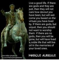 virtu: Steve Miller @Apikores  Fb.com/PhilosophicalAtheism  Live a good life. If there  are gods and they are  just, then they will not  care how devout you  have been, but will wel  come you based on the  virtues you have lived  by. If there are gods, but  unjust, then you should  not want to worship  them. If there are no  gods, then you will be  gone, but will have lived  a noble life that will live  on in the memories of  your loved ones.  MARCUS AURELIUS