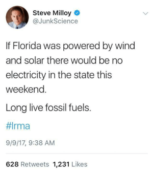 Tumblr, Blog, and Florida: Steve Milloy  @JunkScience  If Florida was powered by wind  and solar there would be no  electricity in the state this  weekend.  Long live fossil fuels.  9/9/17, 9:38 AM  628 Retweets 1,231 Likes memehumor:  Satire? Nope, just Steve Milloy, part of the EPA transition team.