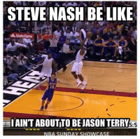Be Like, Memes, and Nick: STEVE NASH BE LIKE  State Farm  10  IAINT ABOUTTO BE JASON TERRY  5:5 I would have done the same thing.  Credit - Nick O