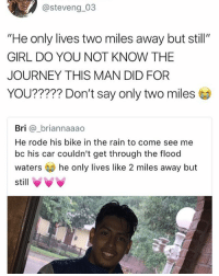 "Journey, Memes, and Girl: @steve ng.03  ""He only lives two miles away but still""  GIRL DO YOU NOT KNOW THE  JOURNEY THIS MAN DID FOR  YOU????? Don't say only two miles  Bri a_briannaaao  He rode his bike in the rain to come see me  bc his car couldn't get through the flood  waters he only lives like 2 miles away but  still VVV 😂Damn"