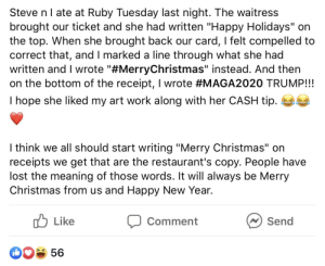 """A friends relative gets triggered over a holiday greeting on a receipt: Steve nI ate at Ruby Tuesday last night. The waitress  brought our ticket and she had written """"Happy Holidays"""" on  the top. When she brought back our card, I felt compelled to  correct that, and I marked a line through what she had  written and I wrote """"#MerryChristmas"""" instead. And then  on the bottom of the receipt, I wrote #MAGA2020 TRUMP!!!  I hope she liked my art work along with her CASH tip.  I think we all should start writing """"Merry Christmas"""" on  receipts we get that are the restaurant's copy. People have  lost the meaning of those words. It will always be Merry  Christmas from us and Happy New Year.  ן) Li ke  N Send  Comment  56 A friends relative gets triggered over a holiday greeting on a receipt"""
