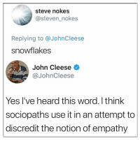 snowflake: steve nokes  @steven_nokes  Replying to @JohnCleese  snowflakes  John Cleese <  @JohnCleese  Yes I've heard this word. I think  sociopaths use it in an attempt to  discredit the notion of empathy
