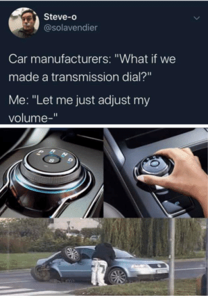 "Well big oof: Steve-o  @solavendier  Car manufacturers: ""What if we  made a transmission dial?""  Me: ""Let me just adjust my  volume-"" Well big oof"
