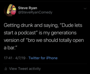 "Drunk, Dude, and Iphone: Steve Ryan  @SteveRyanComedy  aur  Getting drunk and saying, ""Dude lets  start a podcast"" is my generations  version of ""bro we should totally open  a bar.""  17:41- 4/7/19 Twitter for iPhone  li View Tweet activity We should start a podcast in our new bar."