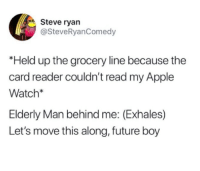 Apple, Apple Watch, and Future: Steve ryan  @SteveRyanComedy  Held up the grocery line because the  card reader couldn't read my Apple  Watch*  Elderly Man behind me: (Exhales)  Let's move this along, future boy