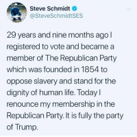 Add your name to our petition and help us stop this terror: https://actionsprout.io/16DDB3: Steve Schmidt  @SteveSchmidtSES  29 years and nine months ago  registered to vote and became a  member of The Republican Party  which was founded in 1854 to  oppose slavery and stand for the  dignity of human life. Today l  renounce my membership in the  Republican Party. It is fully the party  of Trump. Add your name to our petition and help us stop this terror: https://actionsprout.io/16DDB3
